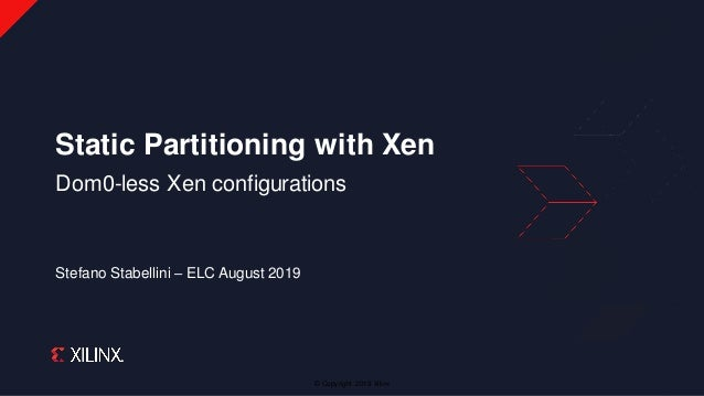 © Copyright 2019 Xilinx Stefano Stabellini – ELC August 2019 Static Partitioning with Xen Dom0-less Xen configurations