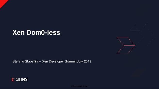 © Copyright 2019 Xilinx Stefano Stabellini – Xen Developer Summit July 2019 Xen Dom0-less
