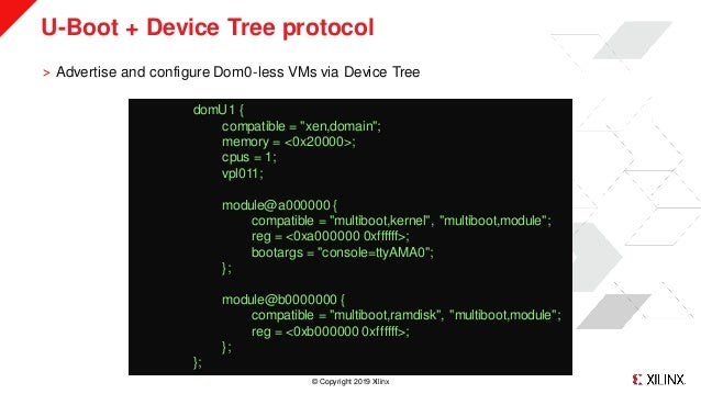 © Copyright 2019 Xilinx U-Boot + Device Tree protocol ˃ Advertise and configure Dom0-less VMs via Device Tree domU1 { comp...