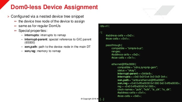 © Copyright 2019 Xilinx Dom0-less Device Assignment ˃ Configured via a nested device tree snippet the device tree node of ...