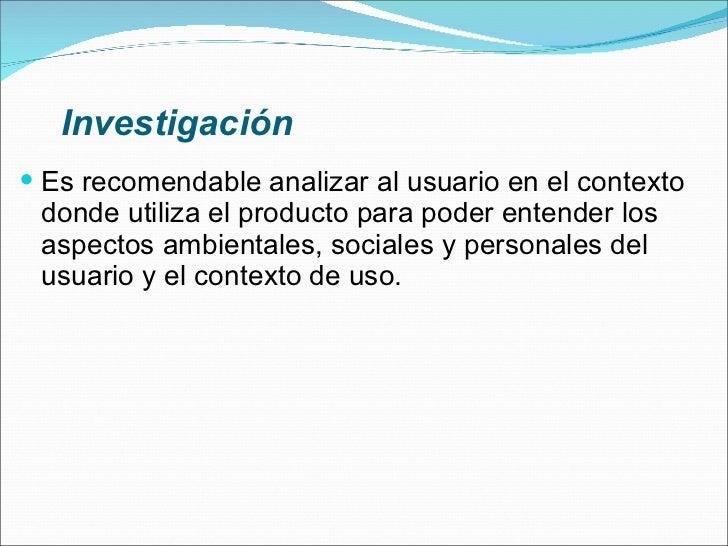 Investigación <ul><li>Es recomendable analizar al usuario en el contexto donde utiliza el producto para poder entender los...