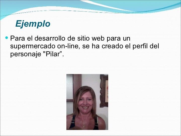 Ejemplo <ul><li>Para el desarrollo de sitio web para un supermercado on-line, se ha creado el perfil del personaje &quot;P...