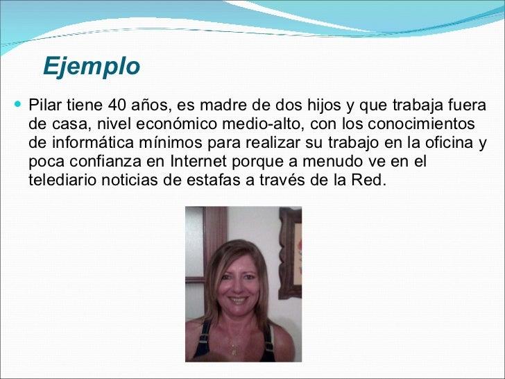 Ejemplo <ul><li>Pilar tiene 40 años, es madre de dos hijos y que trabaja fuera de casa, nivel económico medio-alto, con lo...