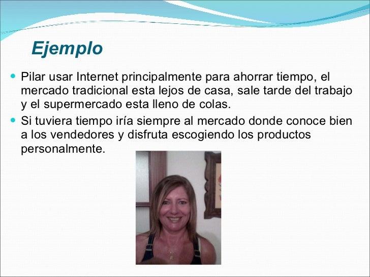 Ejemplo <ul><li>Pilar usar Internet principalmente para ahorrar tiempo, el mercado tradicional esta lejos de casa, sale ta...