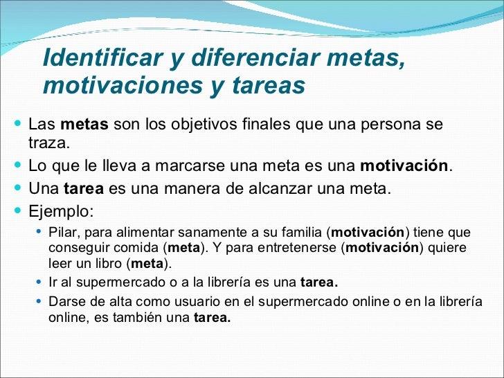 Identificar y diferenciar metas, motivaciones y tareas <ul><li>Las  metas  son los objetivos finales que una persona se tr...