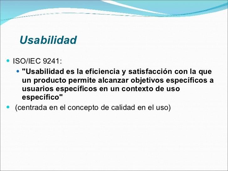 Usabilidad <ul><li>ISO/IEC 9241: </li></ul><ul><ul><li>&quot;Usabilidad es la eficiencia y satisfacción con la que un prod...