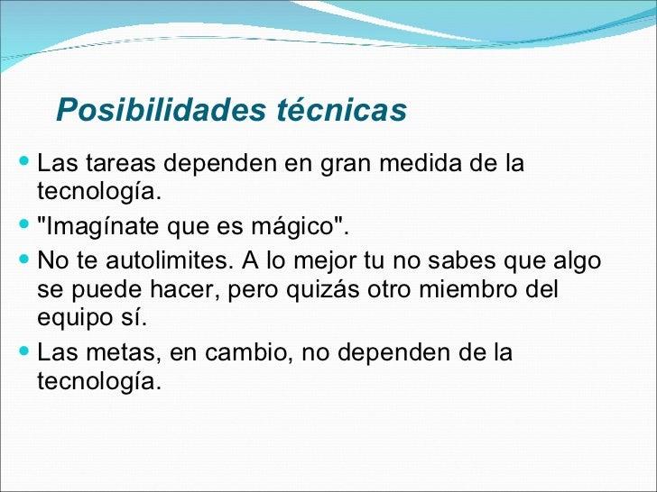 Posibilidades técnicas <ul><li>Las tareas dependen en gran medida de la tecnología. </li></ul><ul><li>&quot;Imagínate que ...
