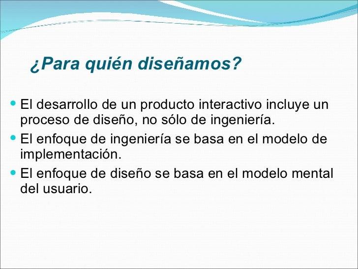 ¿Para quién diseñamos? <ul><li>El desarrollo de un producto interactivo incluye un proceso de diseño, no sólo de ingenierí...