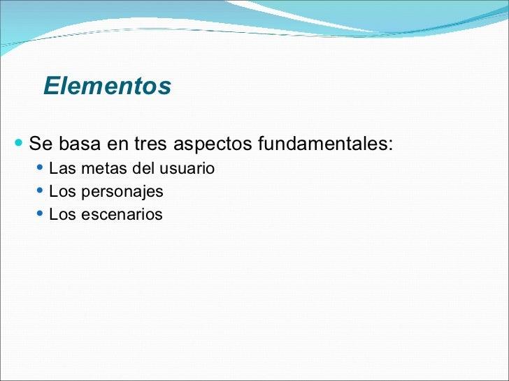 Elementos <ul><li>Se basa en tres aspectos fundamentales: </li></ul><ul><ul><li>Las metas del usuario </li></ul></ul><ul><...