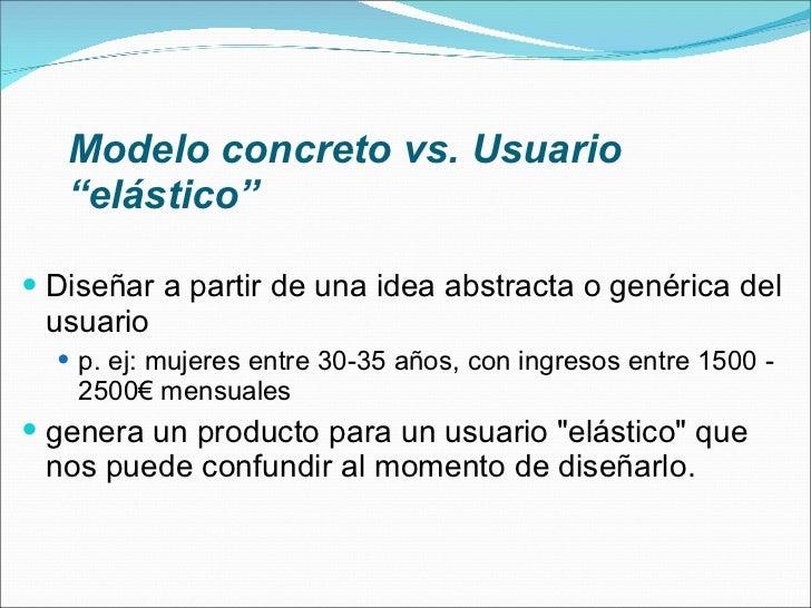 """Modelo concreto vs. Usuario """"elástico"""" <ul><li>Diseñar a partir de una idea abstracta o genérica del usuario </li></ul><ul..."""