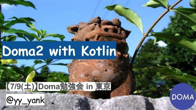 Doma2 with Kotlin 【7/9(土)】Doma勉強会 in 東京 @yy_yank
