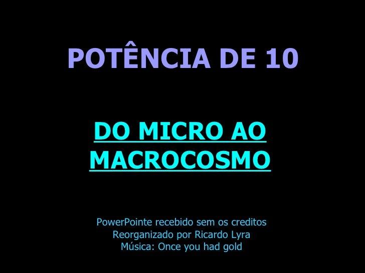 . POTÊNCIA DE 10 DO MICRO AO MACROCOSMO PowerPointe recebido sem os creditos Reorganizado por Ricardo Lyra Música: Once yo...