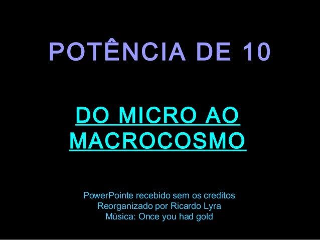 POTÊNCIA DE 10 DO MICRO AO MACROCOSMO  .  PowerPointe recebido sem os creditos Reorganizado por Ricardo Lyra Música: Once ...