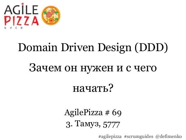 Domain Driven Design (DDD) Зачем он нужен и с чего начать? AgilePizza # 69 3. Тамуз, 5777 #agilepizza #scrumguides @defime...