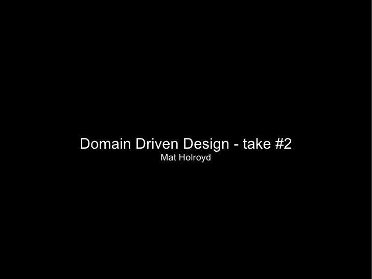 Domain Driven Design - take #2            Mat Holroyd
