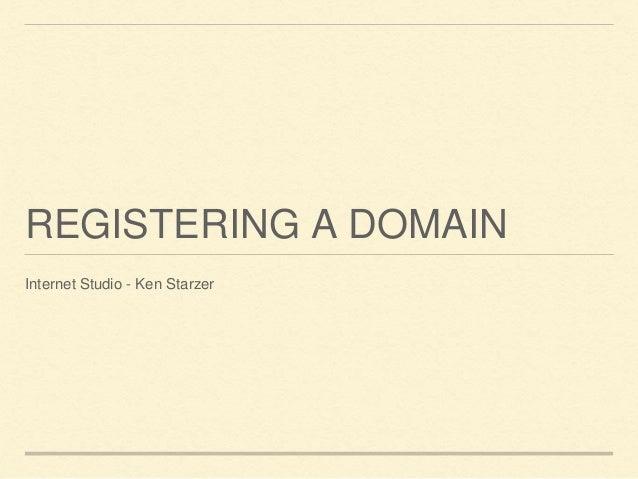 REGISTERING A DOMAIN Internet Studio - Ken Starzer