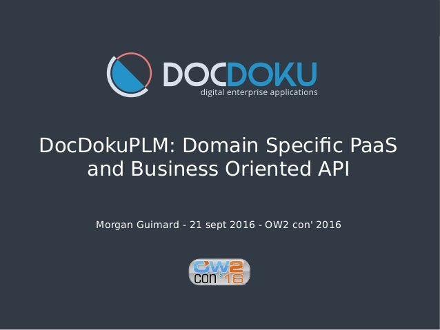 DocDokuPLM: Domain Specific PaaS and Business Oriented API Morgan Guimard - 21 sept 2016 - OW2 con' 2016