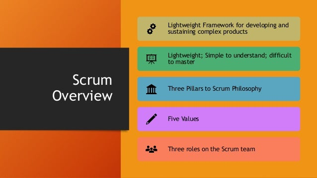 Scrum: The Three Pillars TRANSPARENCY – Information should be readily available. Information should also not be hidden fro...