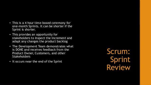 Scrum: Sprint Retrospective • This is a 3 Hour time-boxed ceremony for a month long Sprint. It can be shorter if the Sprin...