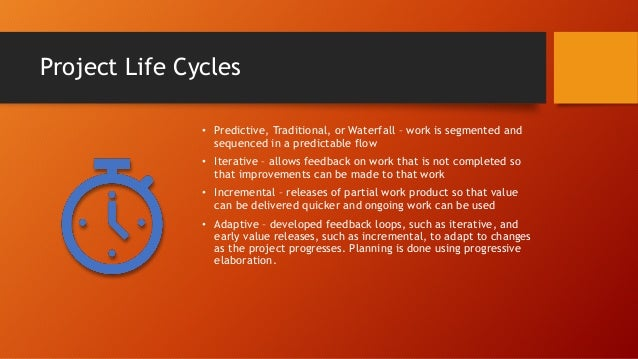Project Life Cycles • Predictive, Traditional, or Waterfall – work is segmented and sequenced in a predictable flow • Iter...