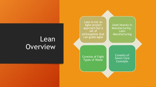 Lean Overview Lean is not an Agile project approach but a set of philosophies that can guide Agile Used heavily in Manufac...