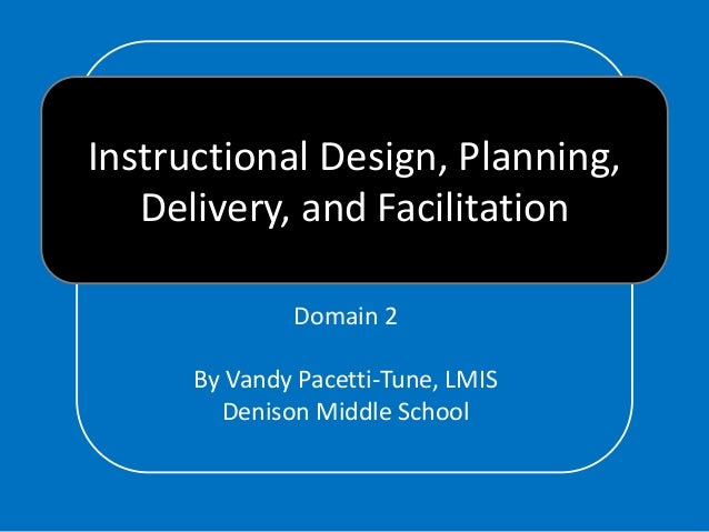 Instructional Design, Planning, Delivery, and Facilitation Domain 2 By Vandy Pacetti-Tune, LMIS Denison Middle School