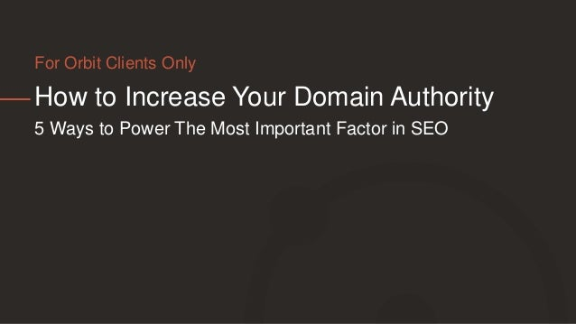 How to Increase Your Domain Authority 5 Ways to Power The Most Important Factor in SEO For Orbit Clients Only