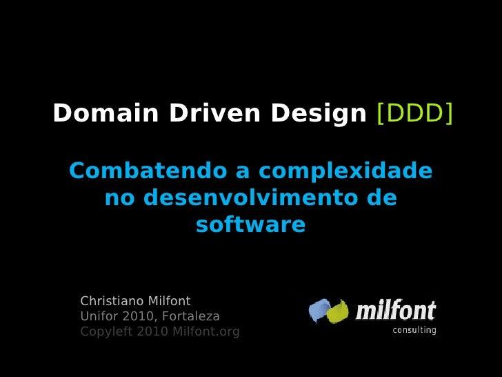 Domain Driven Design [DDD]   Combatendo a complexidade    no desenvolvimento de           software    Christiano Milfont  ...