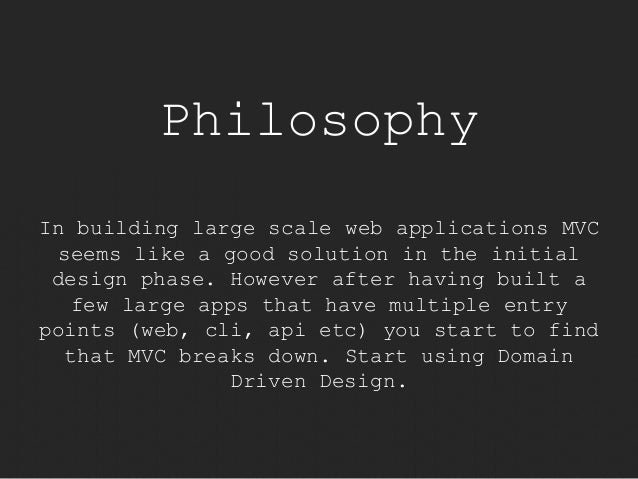 Philosophy  In building large scale web applications MVC  seems like a good solution in the initial  design phase. However...