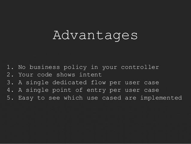 Advantages  1. No business policy in your controller  2. Your code shows intent  3. A single dedicated flow per user case ...