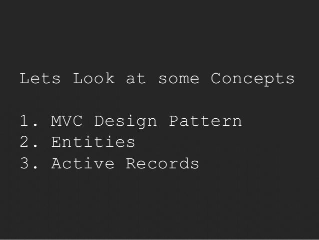 Lets Look at some Concepts  1. MVC Design Pattern  2. Entities  3. Active Records