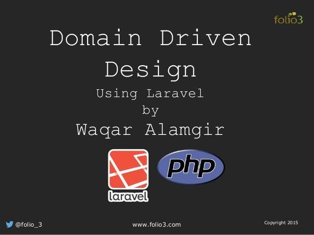 Domain Driven Design Using Laravel by Waqar Alamgir @folio_3 www.folio3.com Copyright 2015