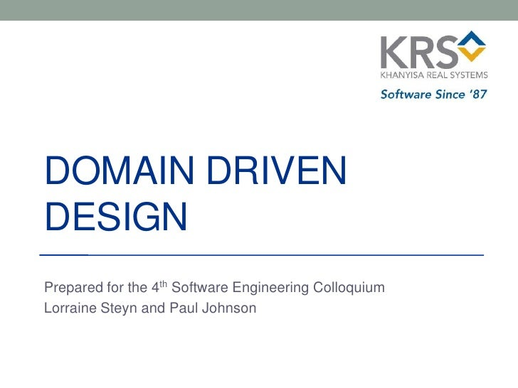 DOMAIN DRIVENDESIGNPrepared for the 4th Software Engineering ColloquiumLorraine Steyn and Paul Johnson