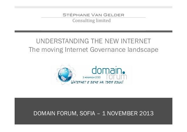 UNDERSTANDING THE NEW INTERNET The moving Internet Governance landscape  DOMAIN FORUM, SOFIA – 1 NOVEMBER 2013
