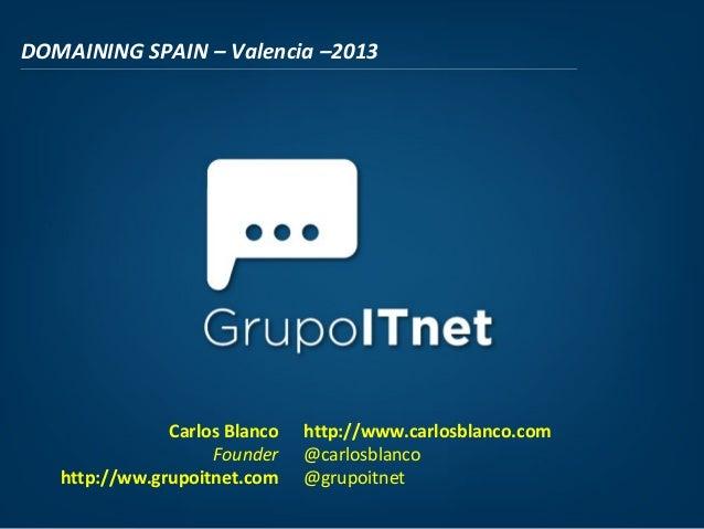 DOMAINING SPAIN – Valencia –2013Carlos BlancoFounderhttp://ww.grupoitnet.comhttp://www.carlosblanco.com@carlosblanco@grupo...