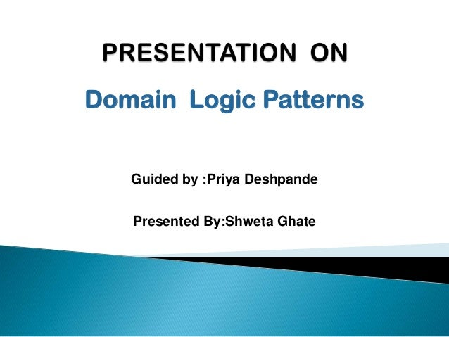 Domain Logic Patterns Guided by :Priya Deshpande Presented By:Shweta Ghate