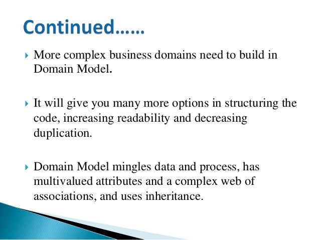  More complex business domains need to build in Domain Model.  It will give you many more options in structuring the cod...