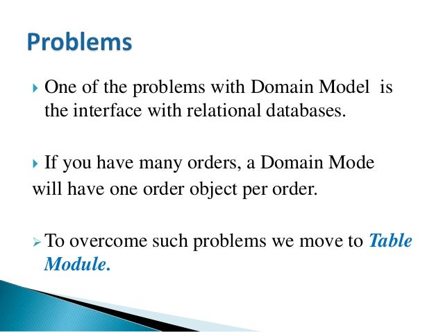  One of the problems with Domain Model is the interface with relational databases.  If you have many orders, a Domain Mo...