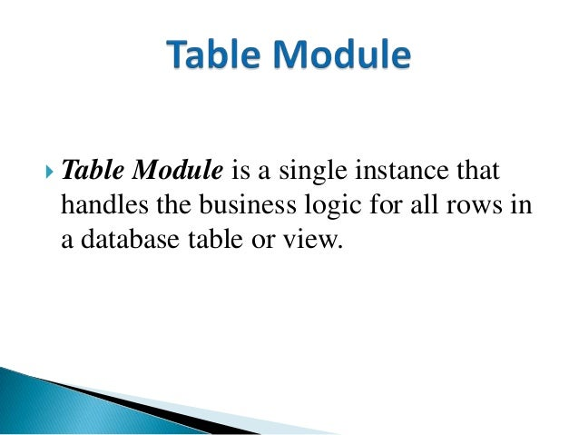  Table Module is a single instance that handles the business logic for all rows in a database table or view.
