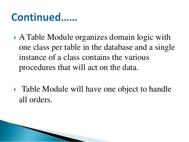  A Table Module organizes domain logic with one class per table in the database and a single instance of a class contains...