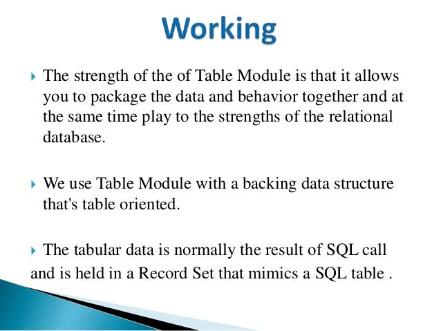  The strength of the of Table Module is that it allows you to package the data and behavior together and at the same time...