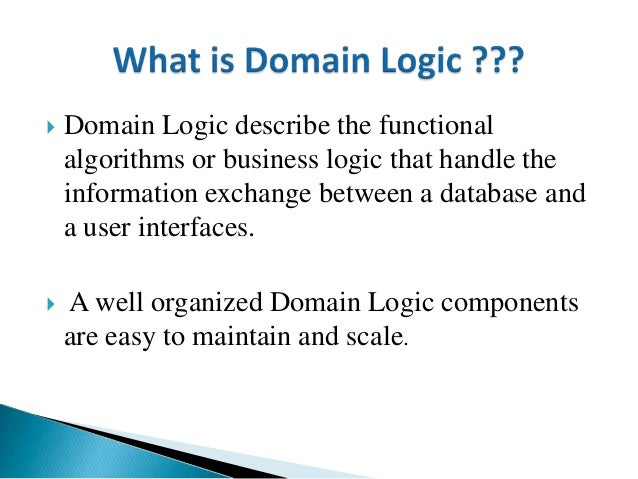  Domain Logic describe the functional algorithms or business logic that handle the information exchange between a databas...