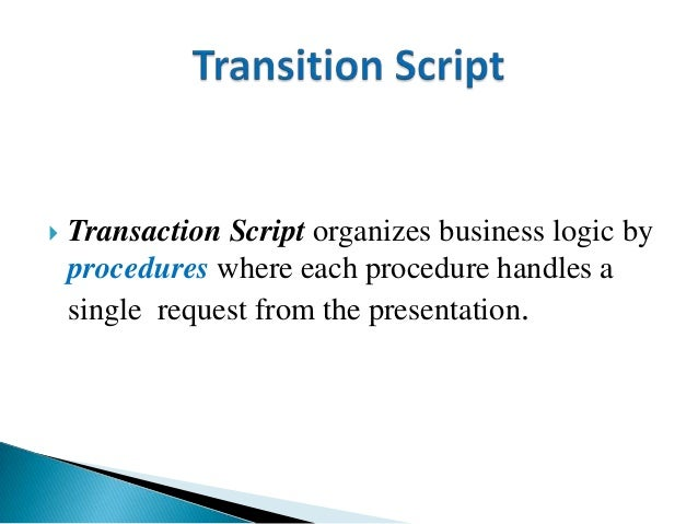  Transaction Script organizes business logic by procedures where each procedure handles a single request from the present...