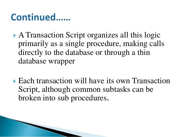  A Transaction Script organizes all this logic primarily as a single procedure, making calls directly to the database or ...