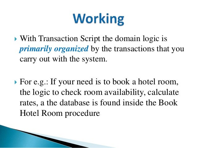  With Transaction Script the domain logic is primarily organized by the transactions that you carry out with the system. ...