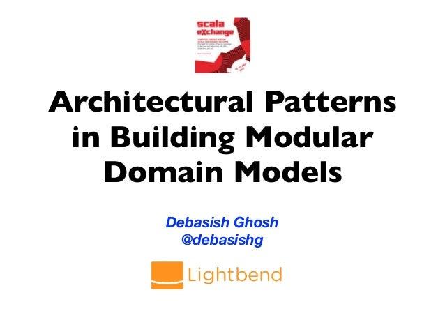 Architectural Patterns in Building Modular Domain Models Debasish Ghosh @debasishg