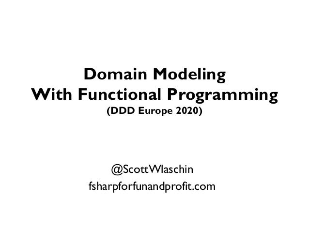 Domain Modeling With Functional Programming (DDD Europe 2020) @ScottWlaschin fsharpforfunandprofit.com