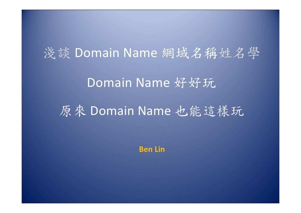 淺談 Domain Name 網域名稱姓名學      Domain Name 好好玩  原來 Domain Name 也能這樣玩            Ben Lin
