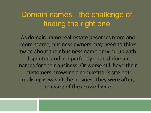 Domain names - the challenge of finding the right one As domain name real-estate becomes more and more scarce, business ow...