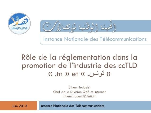 Rôle de la réglementation dans la promotion de l'industrie des ccTLD « .tn » et « .تونس » Instance Nationale des Télécom...